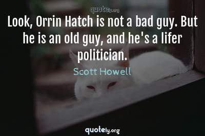 Photo Quote of Look, Orrin Hatch is not a bad guy. But he is an old guy, and he's a lifer politician.