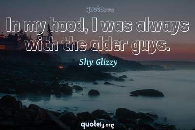 Photo Quote of In my hood, I was always with the older guys.