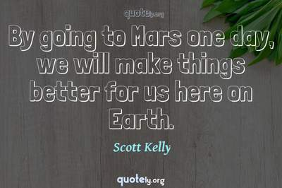 Photo Quote of By going to Mars one day, we will make things better for us here on Earth.