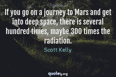 Photo Quote of If you go on a journey to Mars and get into deep space, there is several hundred times, maybe 300 times the radiation.