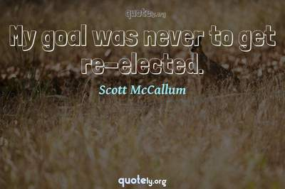 Photo Quote of My goal was never to get re-elected.