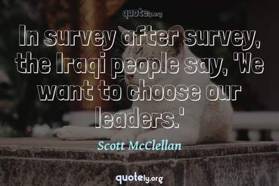 Photo Quote of In survey after survey, the Iraqi people say, 'We want to choose our leaders.'