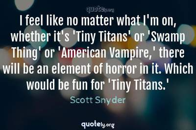 Photo Quote of I feel like no matter what I'm on, whether it's 'Tiny Titans' or 'Swamp Thing' or 'American Vampire,' there will be an element of horror in it. Which would be fun for 'Tiny Titans.'