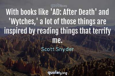 Photo Quote of With books like 'AD: After Death' and 'Wytches,' a lot of those things are inspired by reading things that terrify me.