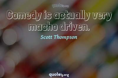 Photo Quote of Comedy is actually very macho driven.