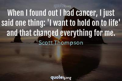 Photo Quote of When I found out I had cancer, I just said one thing: 'I want to hold on to life' and that changed everything for me.