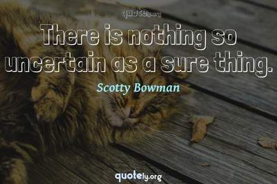 Photo Quote of There is nothing so uncertain as a sure thing.