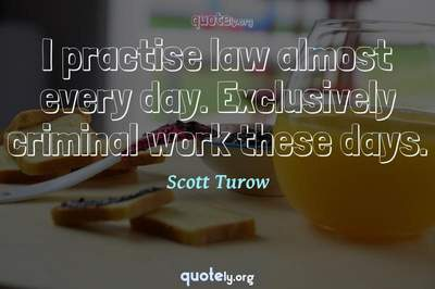 Photo Quote of I practise law almost every day. Exclusively criminal work these days.