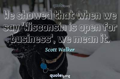 Photo Quote of We showed that when we say 'Wisconsin is open for business', we mean it.
