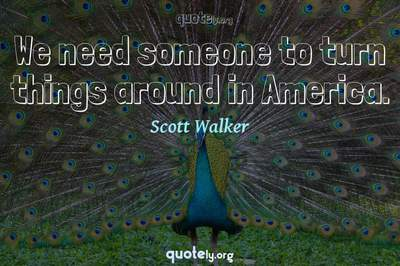 Photo Quote of We need someone to turn things around in America.