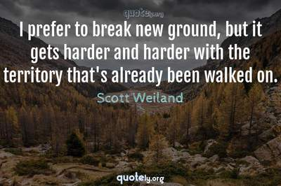 Photo Quote of I prefer to break new ground, but it gets harder and harder with the territory that's already been walked on.