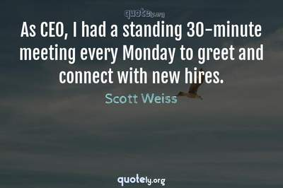 Photo Quote of As CEO, I had a standing 30-minute meeting every Monday to greet and connect with new hires.