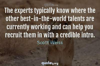 Photo Quote of The experts typically know where the other best-in-the-world talents are currently working and can help you recruit them in with a credible intro.