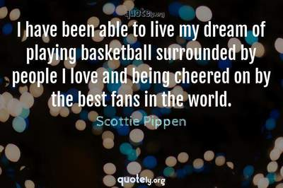 Photo Quote of I have been able to live my dream of playing basketball surrounded by people I love and being cheered on by the best fans in the world.