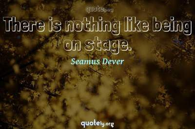 Photo Quote of There is nothing like being on stage.