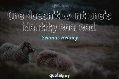Photo Quote of One doesn't want one's identity coerced.