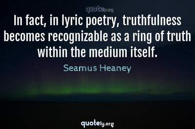 Photo Quote of In fact, in lyric poetry, truthfulness becomes recognizable as a ring of truth within the medium itself.