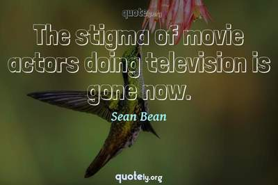 Photo Quote of The stigma of movie actors doing television is gone now.