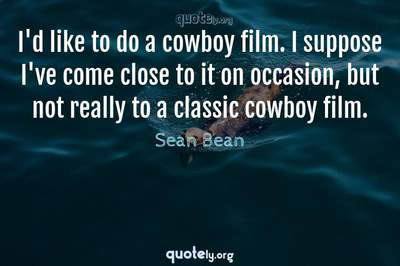Photo Quote of I'd like to do a cowboy film. I suppose I've come close to it on occasion, but not really to a classic cowboy film.