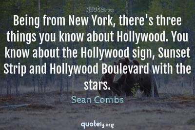 Photo Quote of Being from New York, there's three things you know about Hollywood. You know about the Hollywood sign, Sunset Strip and Hollywood Boulevard with the stars.