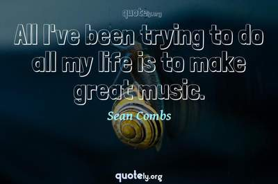 Photo Quote of All I've been trying to do all my life is to make great music.