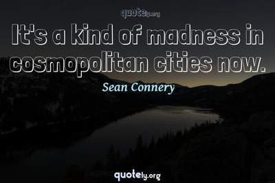 Photo Quote of It's a kind of madness in cosmopolitan cities now.