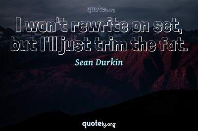 Photo Quote of I won't rewrite on set, but I'll just trim the fat.