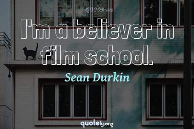 Photo Quote of I'm a believer in film school.