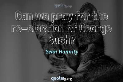 Photo Quote of Can we pray for the re-election of George Bush?