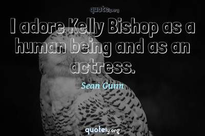 Photo Quote of I adore Kelly Bishop as a human being and as an actress.