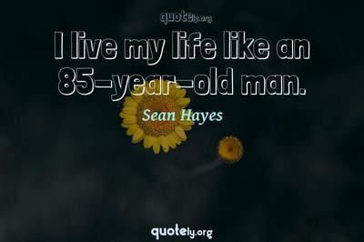 Photo Quote of I live my life like an 85-year-old man.