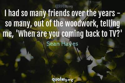 Photo Quote of I had so many friends over the years - so many, out of the woodwork, telling me, 'When are you coming back to TV?'