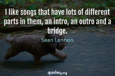 Photo Quote of I like songs that have lots of different parts in them, an intro, an outro and a bridge.