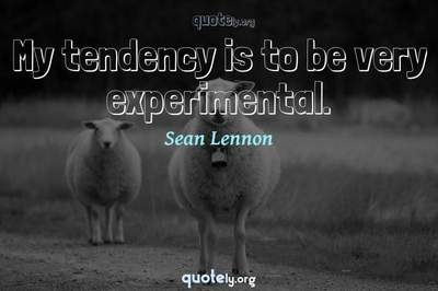 Photo Quote of My tendency is to be very experimental.
