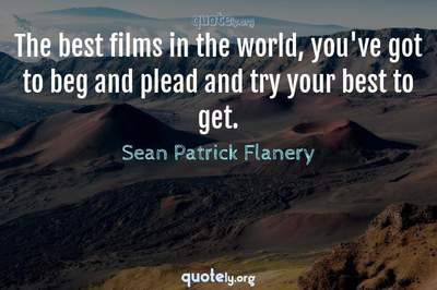 Photo Quote of The best films in the world, you've got to beg and plead and try your best to get.