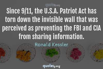 Photo Quote of Since 9/11, the U.S.A. Patriot Act has torn down the invisible wall that was perceived as preventing the FBI and CIA from sharing information.