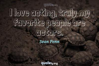 Photo Quote of I love acting, truly my favorite people are actors.