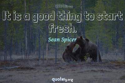 Photo Quote of It is a good thing to start fresh.