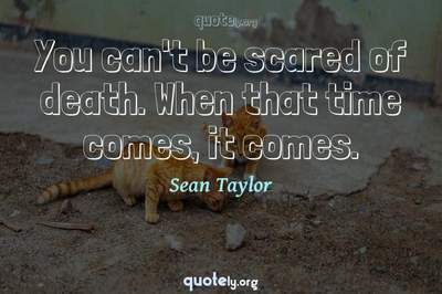 Photo Quote of You can't be scared of death. When that time comes, it comes.