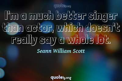 Photo Quote of I'm a much better singer than actor, which doesn't really say a whole lot.