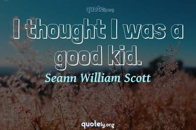 Photo Quote of I thought I was a good kid.