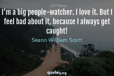 Photo Quote of I'm a big people-watcher. I love it. But I feel bad about it, because I always get caught!
