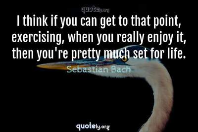 Photo Quote of I think if you can get to that point, exercising, when you really enjoy it, then you're pretty much set for life.