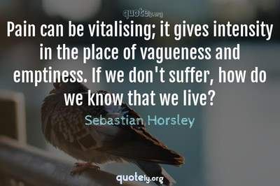Photo Quote of Pain can be vitalising; it gives intensity in the place of vagueness and emptiness. If we don't suffer, how do we know that we live?