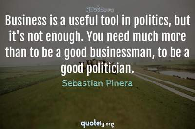 Photo Quote of Business is a useful tool in politics, but it's not enough. You need much more than to be a good businessman, to be a good politician.