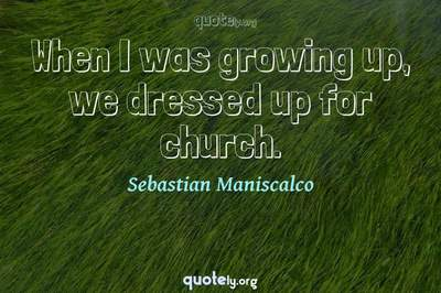 Photo Quote of When I was growing up, we dressed up for church.