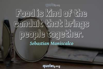 Photo Quote of Food is kind of the conduit that brings people together.