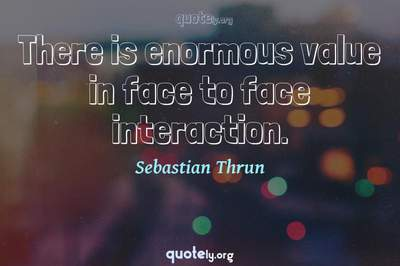 Photo Quote of There is enormous value in face to face interaction.
