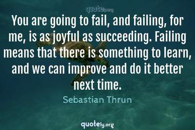 Photo Quote of You are going to fail, and failing, for me, is as joyful as succeeding. Failing means that there is something to learn, and we can improve and do it better next time.