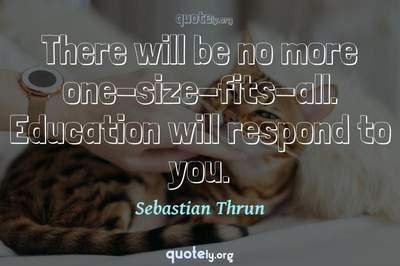 Photo Quote of There will be no more one-size-fits-all. Education will respond to you.